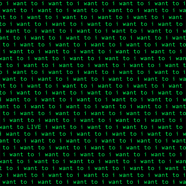 "This is a digital work by Tristan Espinoza that repeats a phrase, ""i want to"" in green text with a black background. The phrase repeats across the entire work evenly."